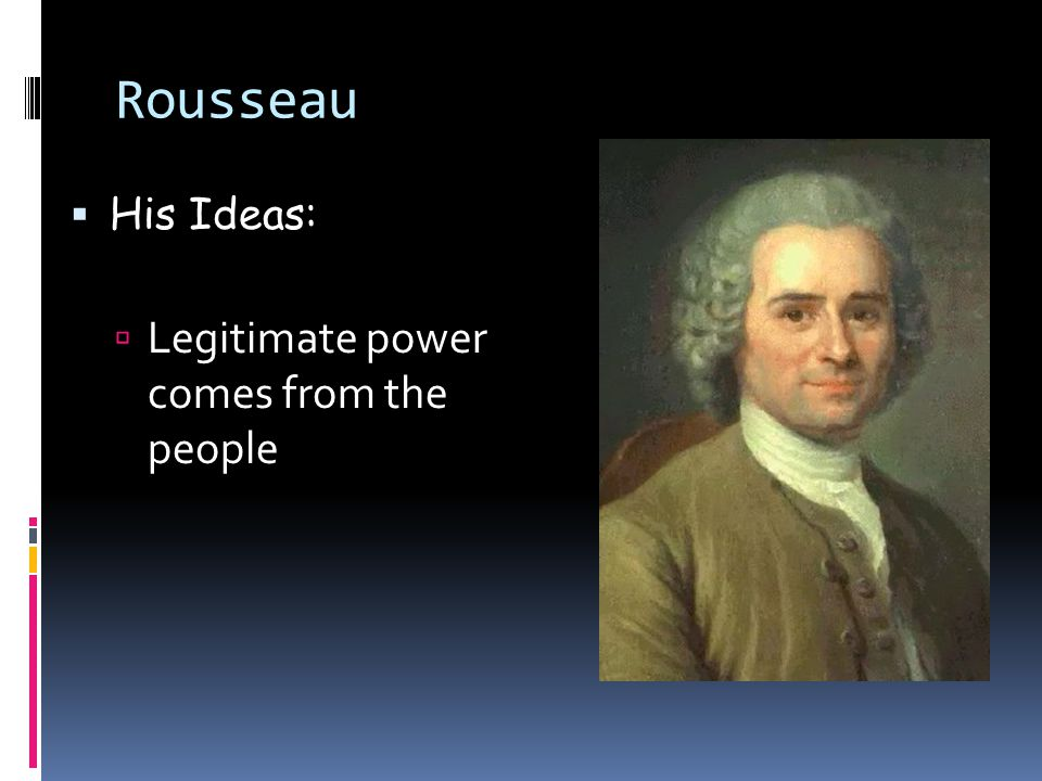 Rousseau His Ideas: Legitimate power comes from the people