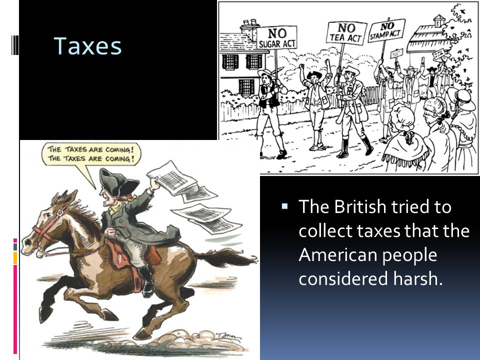 Taxes The British tried to collect taxes that the American people considered harsh.