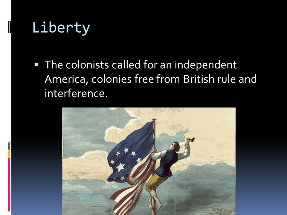 Liberty The colonists called for an independent America, colonies free from British rule and interference.