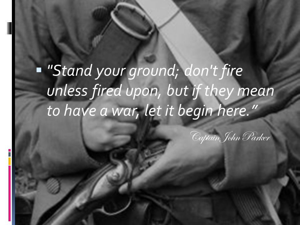 Stand your ground; don t fire unless fired upon, but if they mean to have a war, let it begin here.