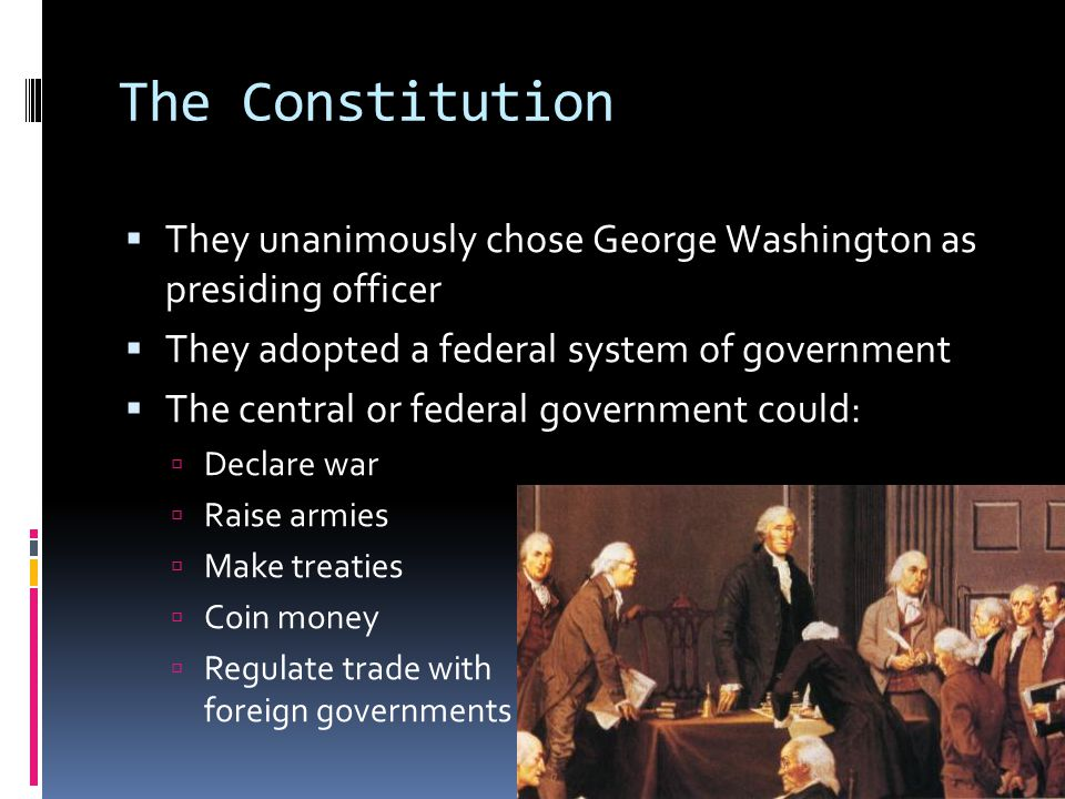The Constitution They unanimously chose George Washington as presiding officer. They adopted a federal system of government.