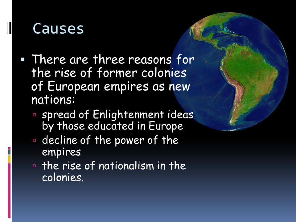 Causes There are three reasons for the rise of former colonies of European empires as new nations: