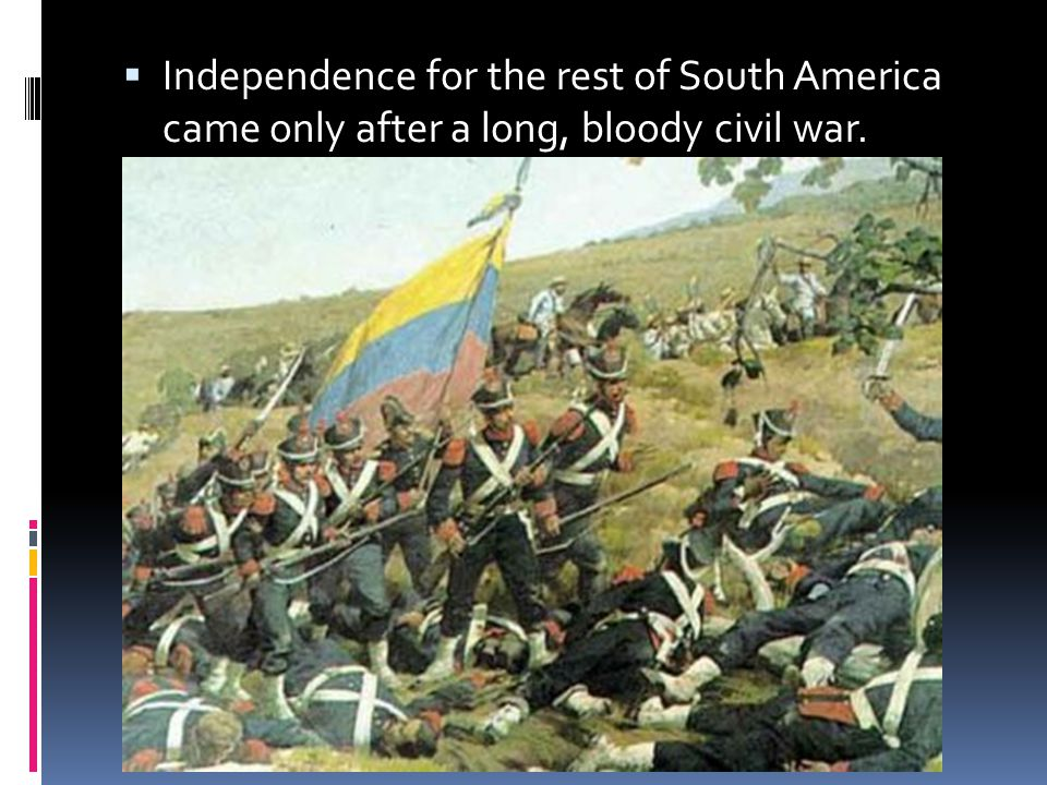 Independence for the rest of South America came only after a long, bloody civil war.