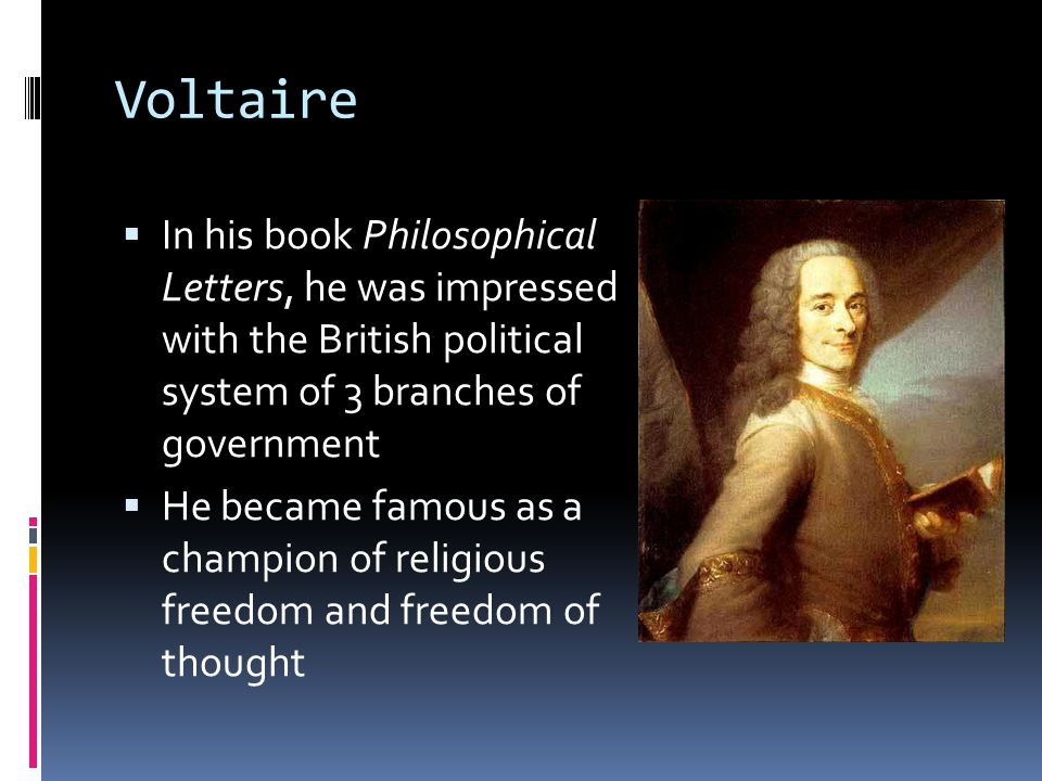 Voltaire In his book Philosophical Letters, he was impressed with the British political system of 3 branches of government.
