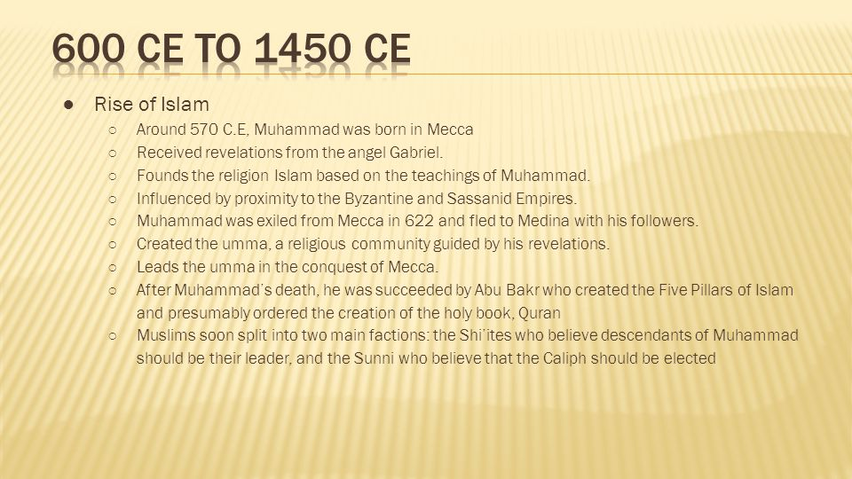 600 CE to 1450 CE Rise of Islam. Around 570 C.E, Muhammad was born in Mecca. Received revelations from the angel Gabriel.