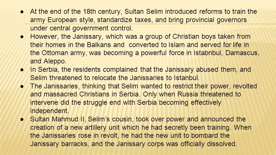 At the end of the 18th century, Sultan Selim introduced reforms to train the army European style, standardize taxes, and bring provincial governors under central government control.