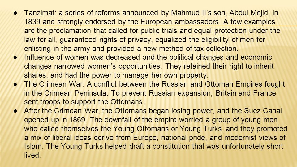 Tanzimat: a series of reforms announced by Mahmud II's son, Abdul Mejid, in 1839 and strongly endorsed by the European ambassadors. A few examples are the proclamation that called for public trials and equal protection under the law for all, guaranteed rights of privacy, equalized the eligibility of men for enlisting in the army and provided a new method of tax collection.