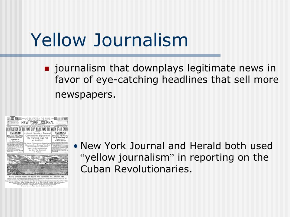 Yellow Journalism journalism that downplays legitimate news in favor of eye-catching headlines that sell more newspapers.
