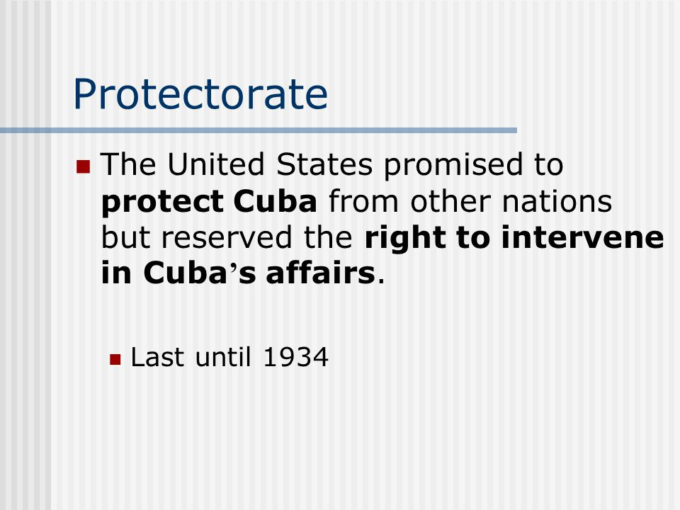 Protectorate The United States promised to protect Cuba from other nations but reserved the right to intervene in Cuba's affairs.