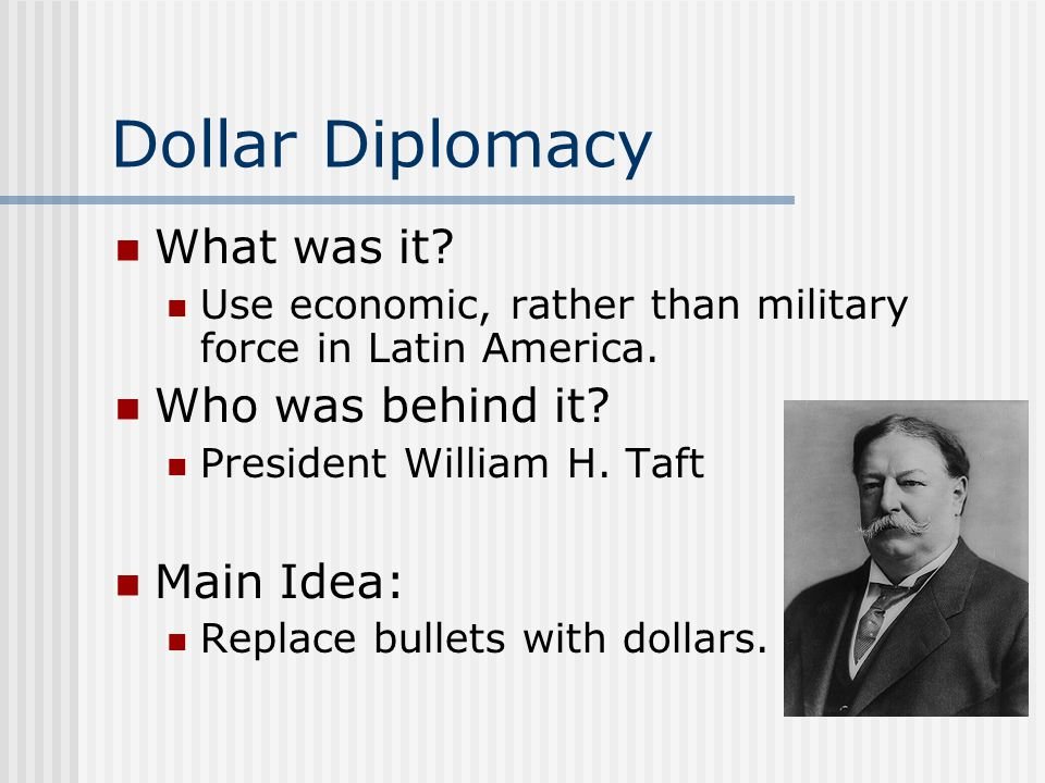 Dollar Diplomacy What was it Who was behind it Main Idea: