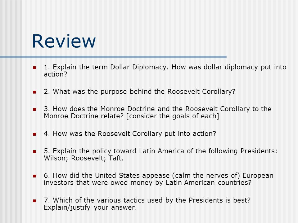 Review 1. Explain the term Dollar Diplomacy. How was dollar diplomacy put into action 2. What was the purpose behind the Roosevelt Corollary