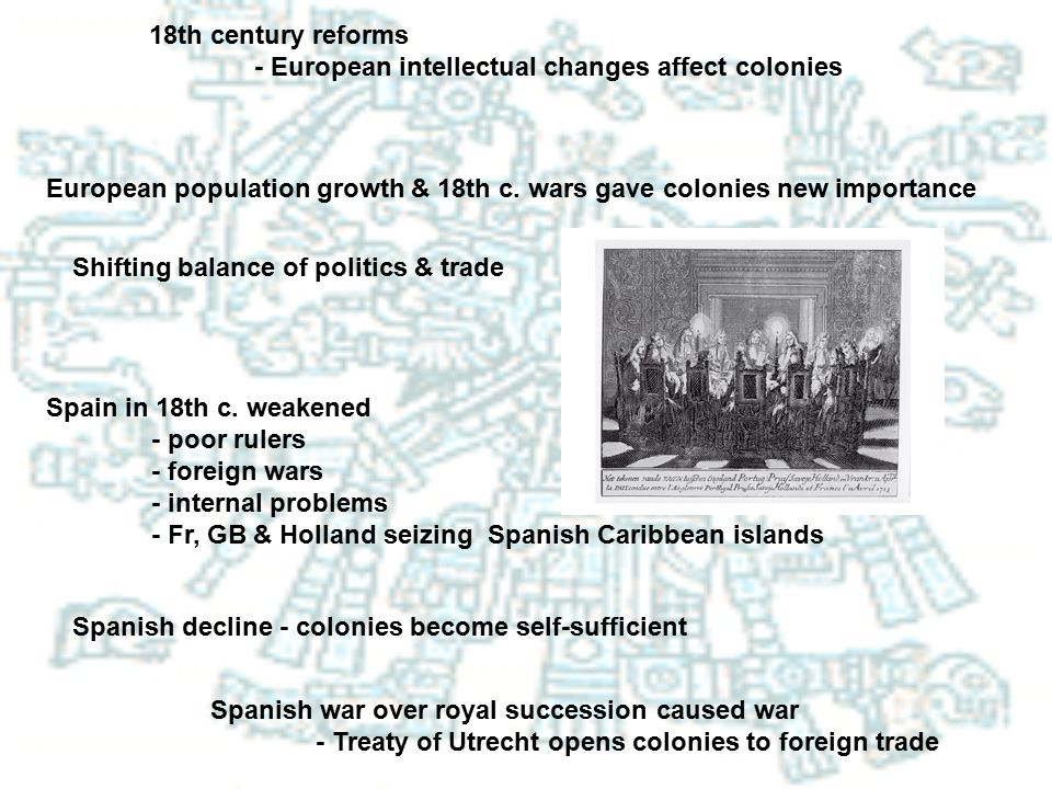 18th century reforms - European intellectual changes affect colonies. European population growth & 18th c. wars gave colonies new importance.