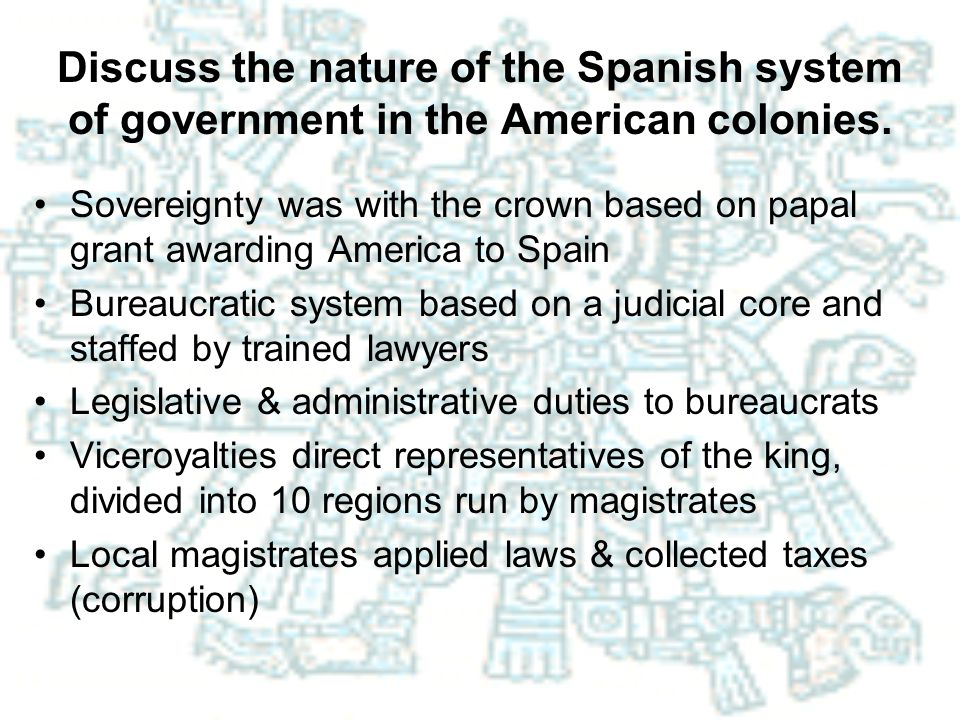 Discuss the nature of the Spanish system of government in the American colonies.