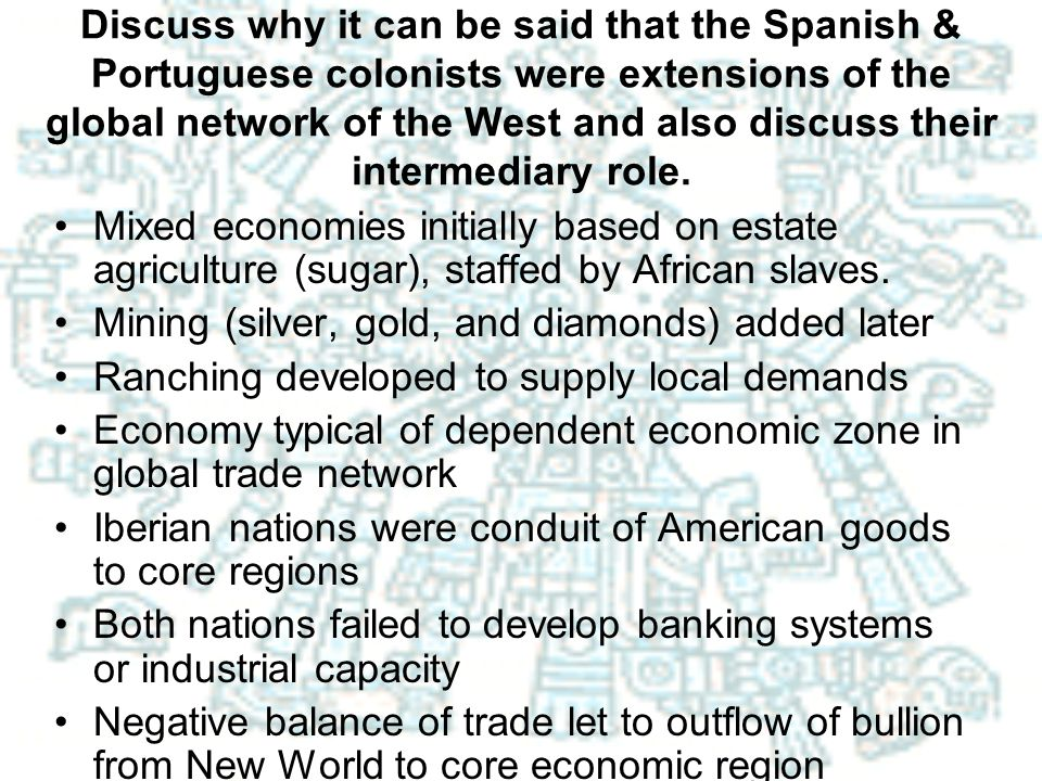Discuss why it can be said that the Spanish & Portuguese colonists were extensions of the global network of the West and also discuss their intermediary role.