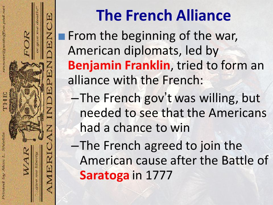 The French Alliance From the beginning of the war, American diplomats, led by Benjamin Franklin, tried to form an alliance with the French: