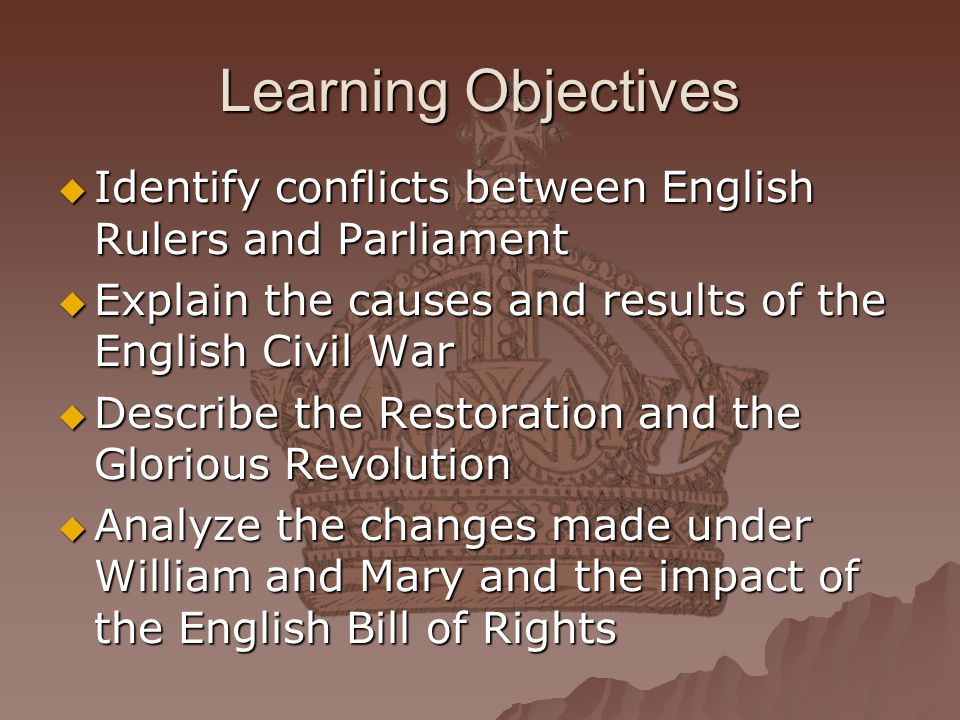 Learning Objectives Identify conflicts between English Rulers and Parliament. Explain the causes and results of the English Civil War.
