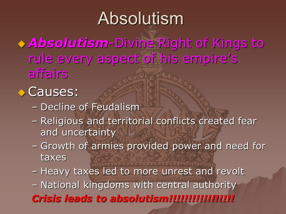 Absolutism Absolutism-Divine Right of Kings to rule every aspect of his empire's affairs. Causes: Decline of Feudalism.