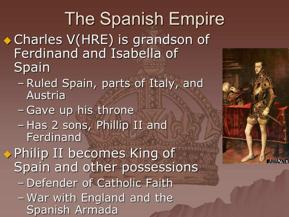 The Spanish Empire Charles V(HRE) is grandson of Ferdinand and Isabella of Spain. Ruled Spain, parts of Italy, and Austria.
