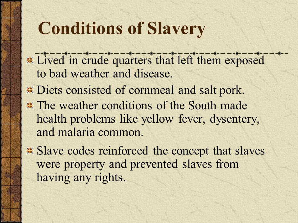 Conditions of Slavery Lived in crude quarters that left them exposed to bad weather and disease. Diets consisted of cornmeal and salt pork.