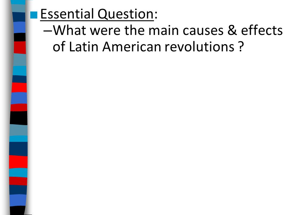 Essential Question: What were the main causes & effects of Latin American revolutions