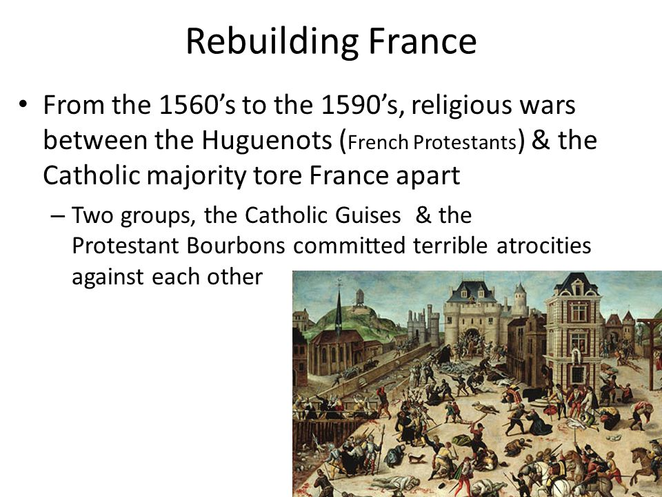 Rebuilding France From the 1560's to the 1590's, religious wars between the Huguenots (French Protestants) & the Catholic majority tore France apart.