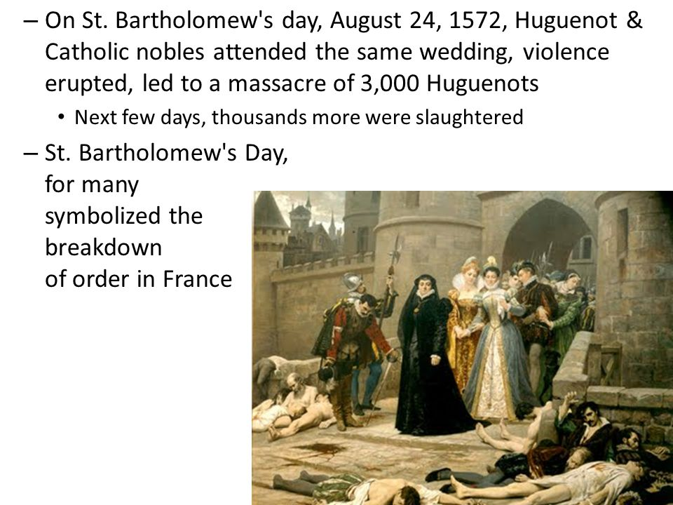 On St. Bartholomew s day, August 24, 1572, Huguenot & Catholic nobles attended the same wedding, violence erupted, led to a massacre of 3,000 Huguenots