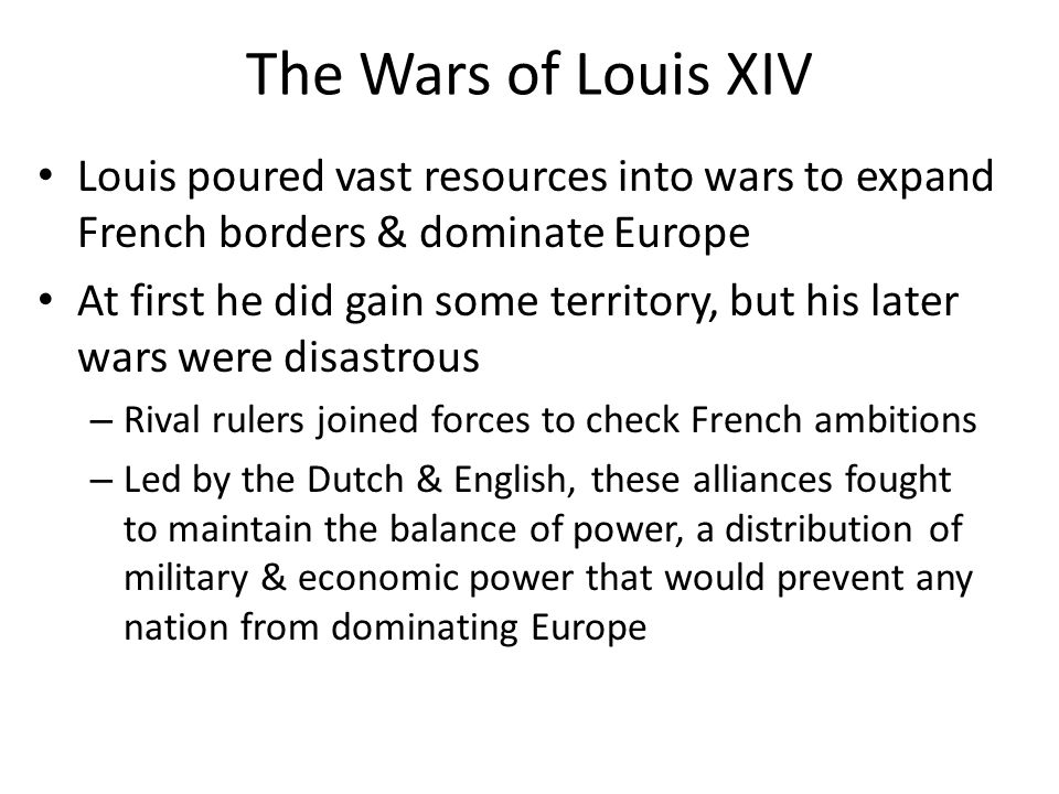 The Wars of Louis XIV Louis poured vast resources into wars to expand French borders & dominate Europe.