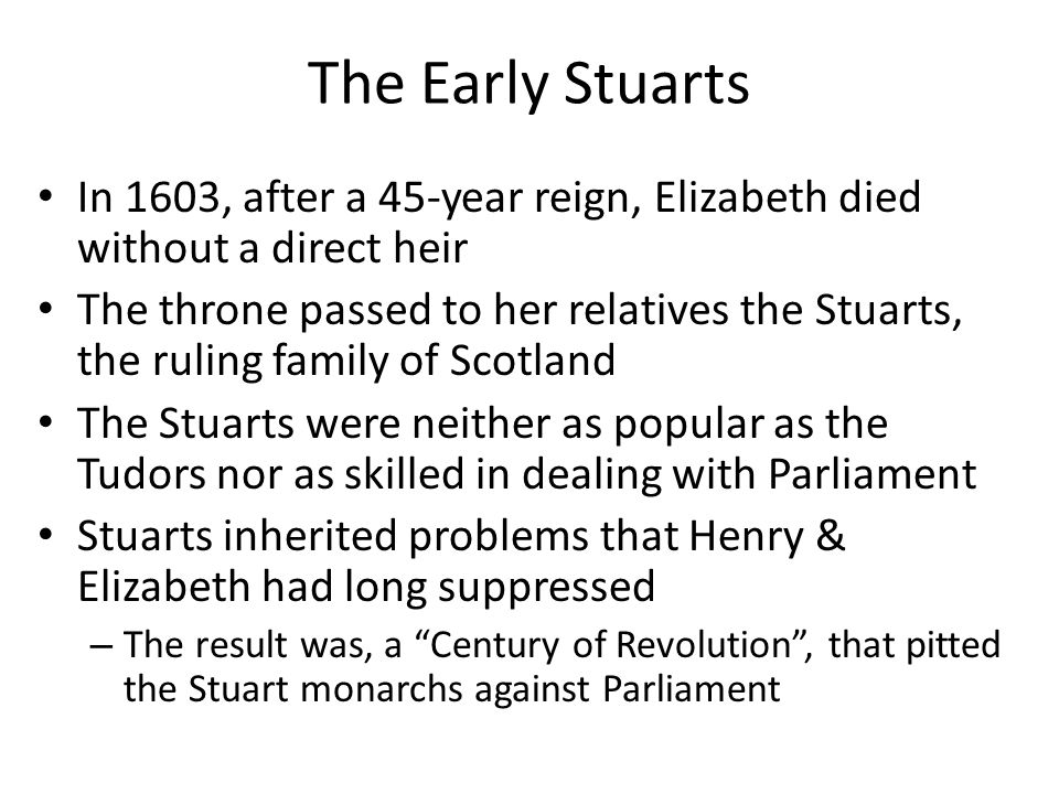 The Early Stuarts In 1603, after a 45-year reign, Elizabeth died without a direct heir.