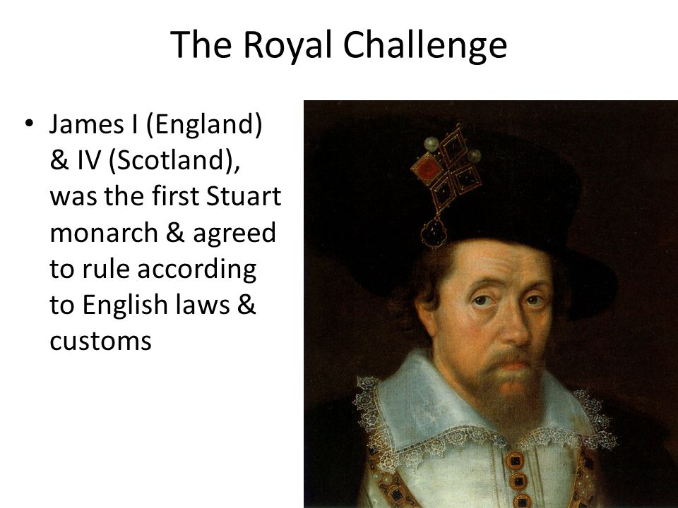 The Royal Challenge James I (England) & IV (Scotland), was the first Stuart monarch & agreed to rule according to English laws & customs.