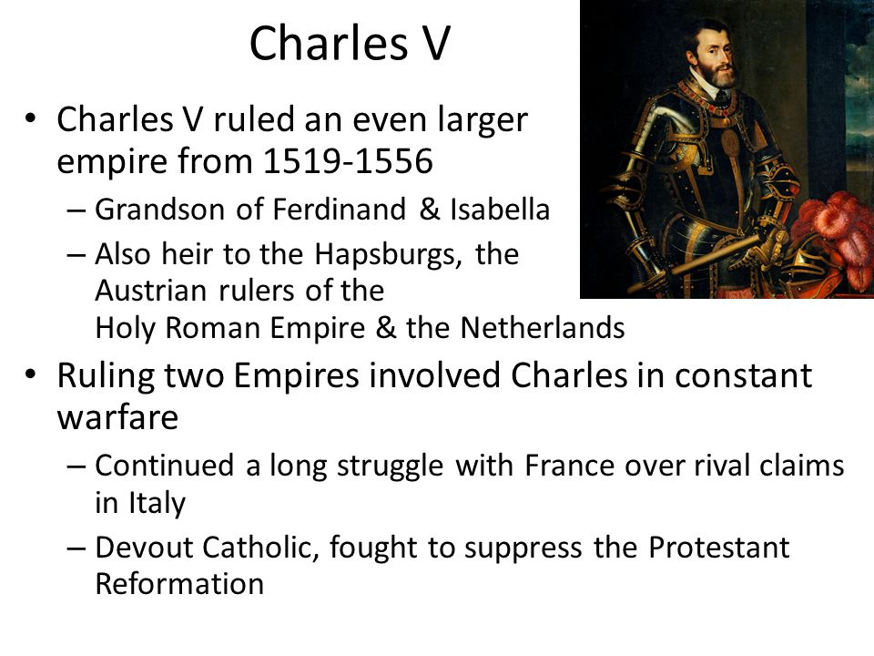 Charles V Charles V ruled an even larger empire from 1519-1556
