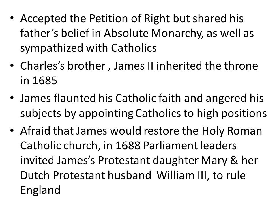 Accepted the Petition of Right but shared his father's belief in Absolute Monarchy, as well as sympathized with Catholics