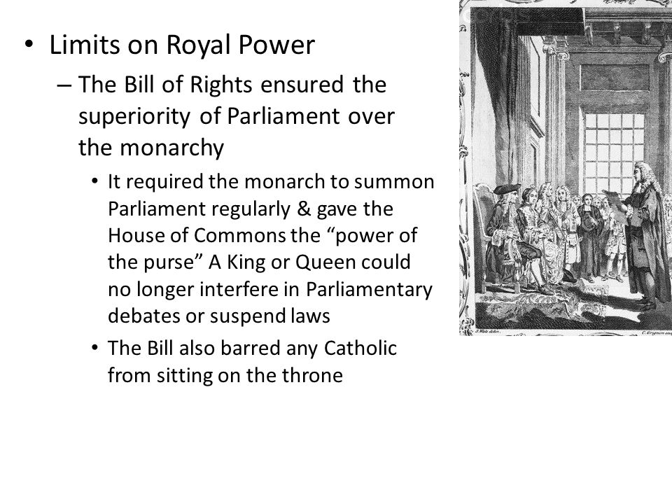 Limits on Royal Power The Bill of Rights ensured the superiority of Parliament over the monarchy.