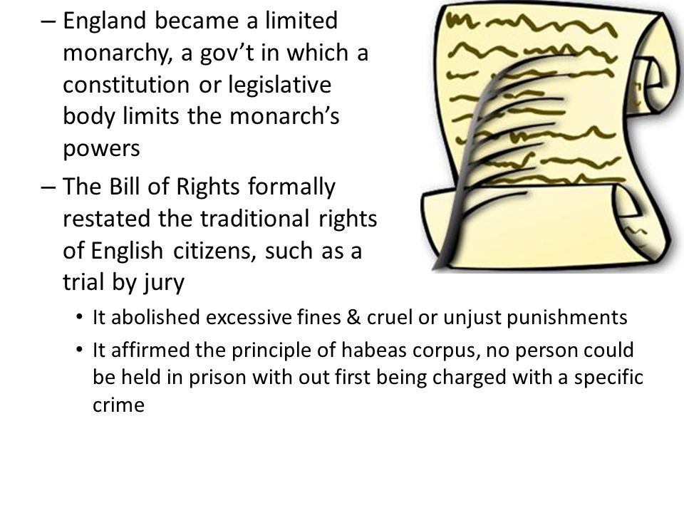 England became a limited monarchy, a gov't in which a constitution or legislative body limits the monarch's powers