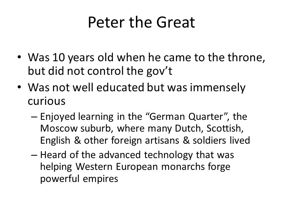 Peter the Great Was 10 years old when he came to the throne, but did not control the gov't. Was not well educated but was immensely curious.
