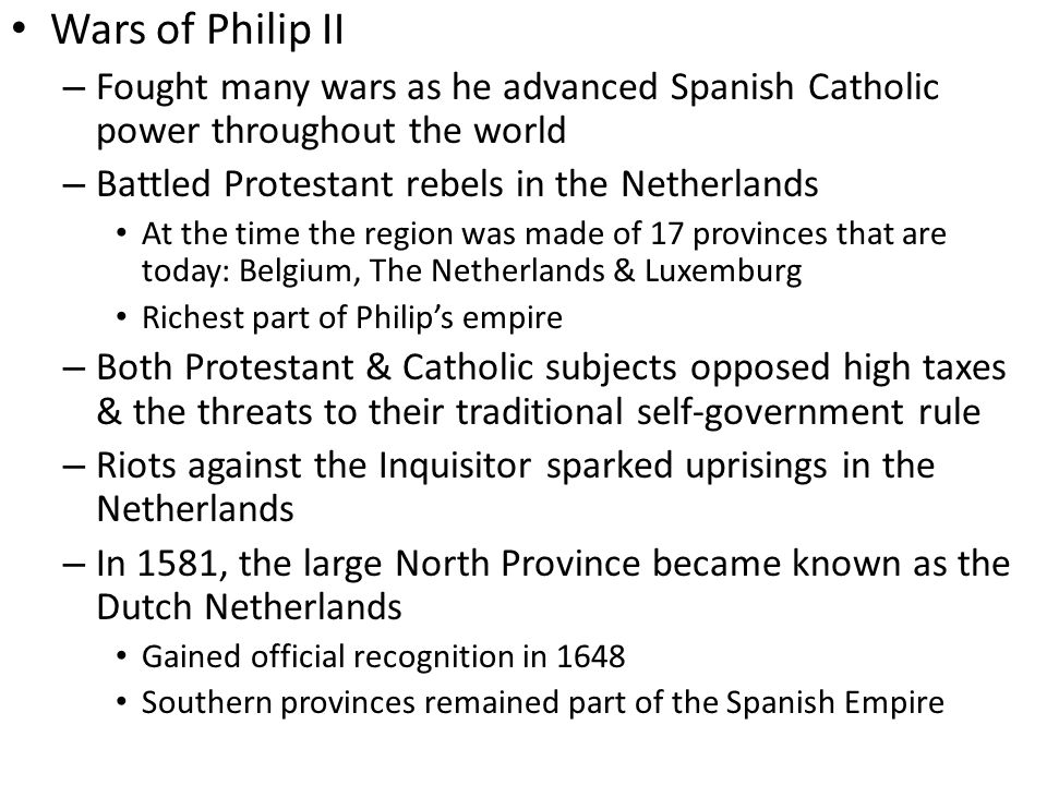 Wars of Philip II Fought many wars as he advanced Spanish Catholic power throughout the world. Battled Protestant rebels in the Netherlands.