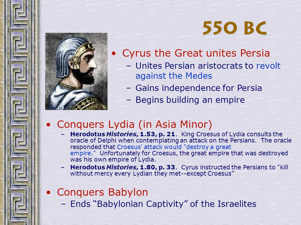 550 BC Cyrus the Great unites Persia Conquers Lydia (in Asia Minor)