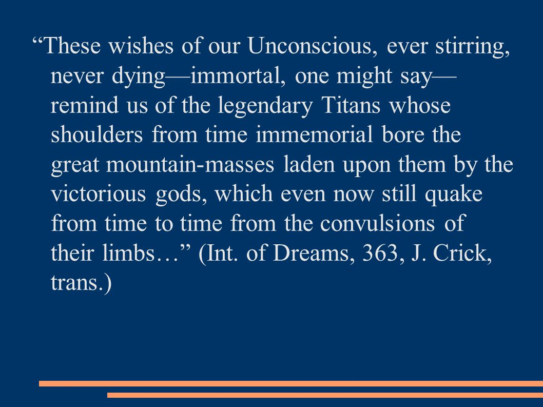These wishes of our Unconscious, ever stirring, never dying—immortal, one might say— remind us of the legendary Titans whose shoulders from time immemorial bore the great mountain-masses laden upon them by the victorious gods, which even now still quake from time to time from the convulsions of their limbs… (Int.