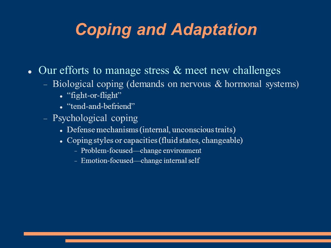 Coping and Adaptation Our efforts to manage stress & meet new challenges. Biological coping (demands on nervous & hormonal systems)‏