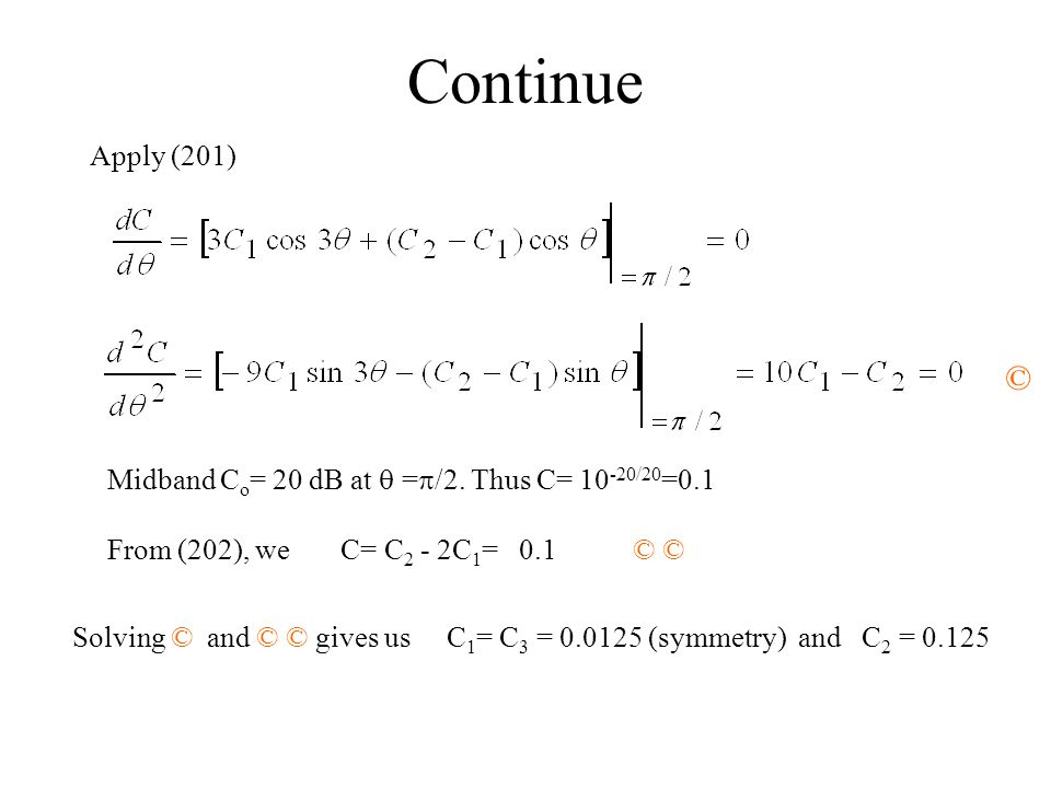 Continue Apply (201) © Midband Co= 20 dB at q =p/2. Thus C= 10-20/20=0.1. From (202), we C= C2 - 2C1= 0.1 © ©
