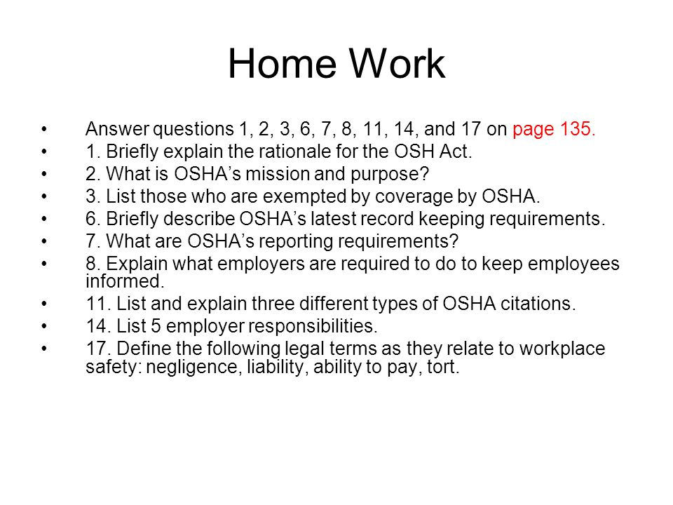 Home Work Answer questions 1, 2, 3, 6, 7, 8, 11, 14, and 17 on page 135. 1. Briefly explain the rationale for the OSH Act.