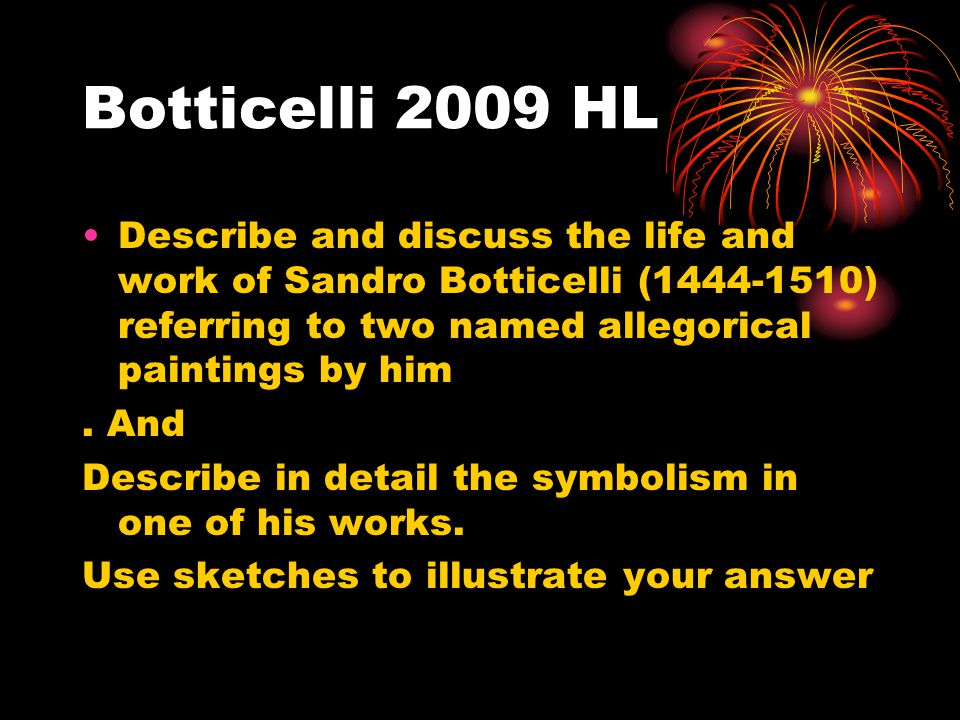 Botticelli 2009 HL Describe and discuss the life and work of Sandro Botticelli (1444-1510) referring to two named allegorical paintings by him.