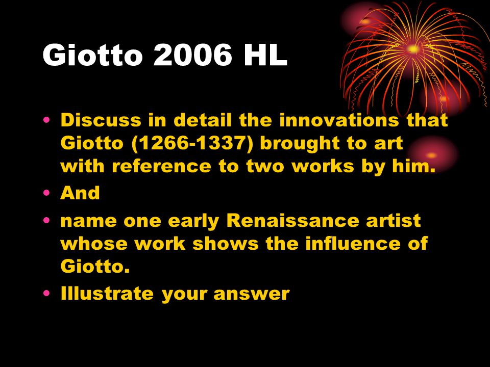 Giotto 2006 HL Discuss in detail the innovations that Giotto (1266-1337) brought to art with reference to two works by him.