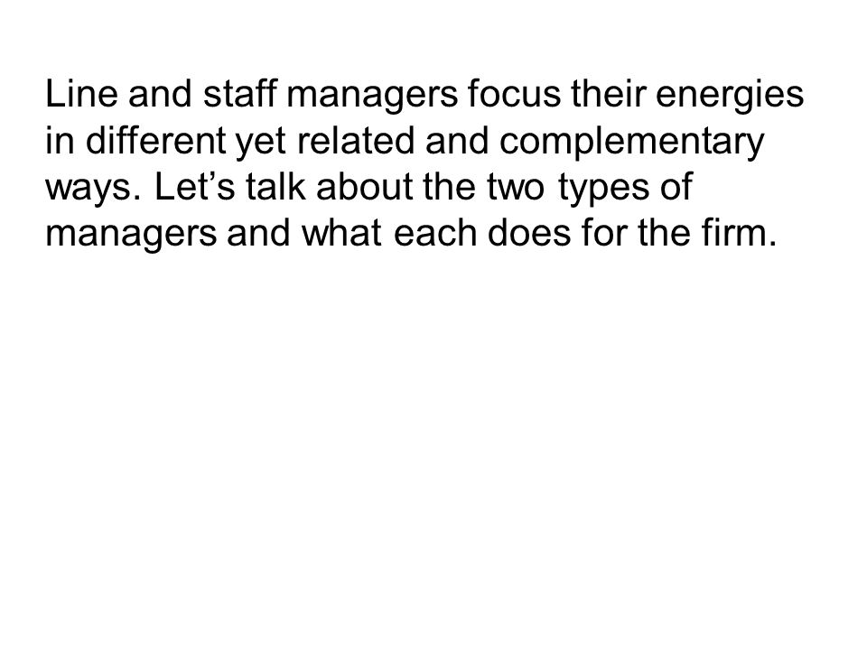 Line and staff managers focus their energies in different yet related and complementary ways.