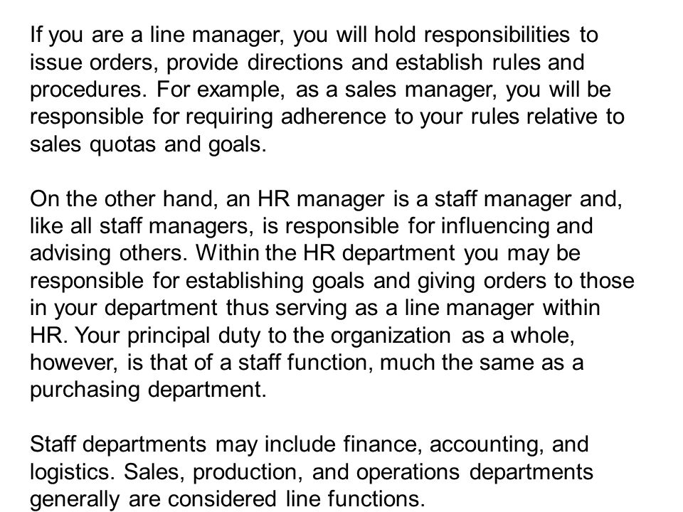 If you are a line manager, you will hold responsibilities to issue orders, provide directions and establish rules and procedures. For example, as a sales manager, you will be responsible for requiring adherence to your rules relative to sales quotas and goals.