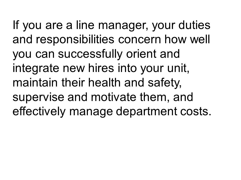 If you are a line manager, your duties and responsibilities concern how well you can successfully orient and integrate new hires into your unit, maintain their health and safety, supervise and motivate them, and effectively manage department costs.