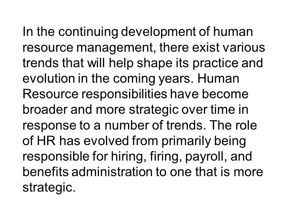 In the continuing development of human resource management, there exist various trends that will help shape its practice and evolution in the coming years.
