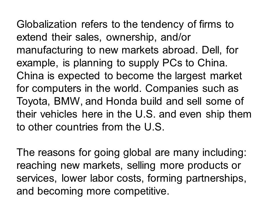 Globalization refers to the tendency of firms to extend their sales, ownership, and/or manufacturing to new markets abroad. Dell, for example, is planning to supply PCs to China. China is expected to become the largest market for computers in the world. Companies such as Toyota, BMW, and Honda build and sell some of their vehicles here in the U.S. and even ship them to other countries from the U.S.