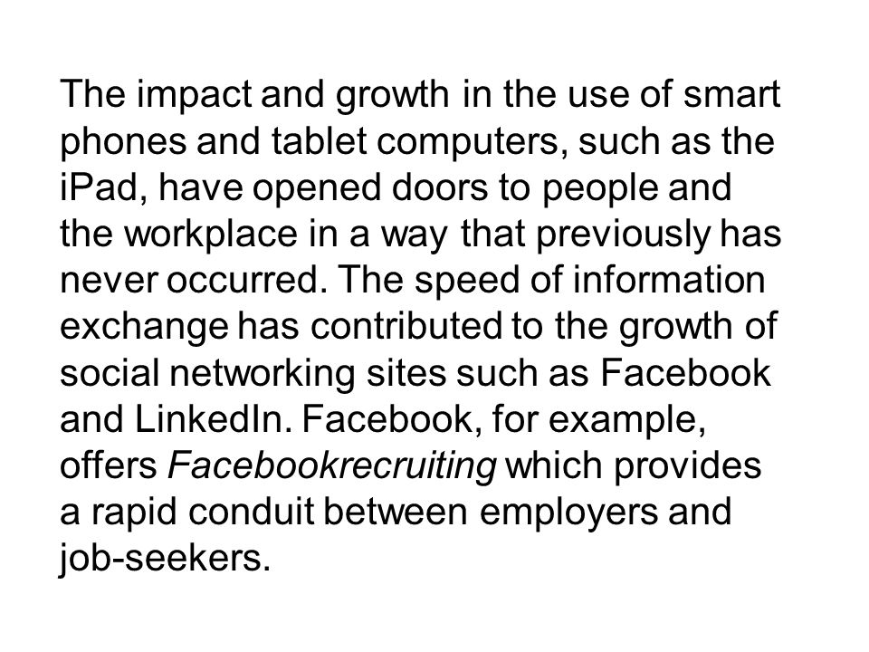 The impact and growth in the use of smart phones and tablet computers, such as the iPad, have opened doors to people and the workplace in a way that previously has never occurred.
