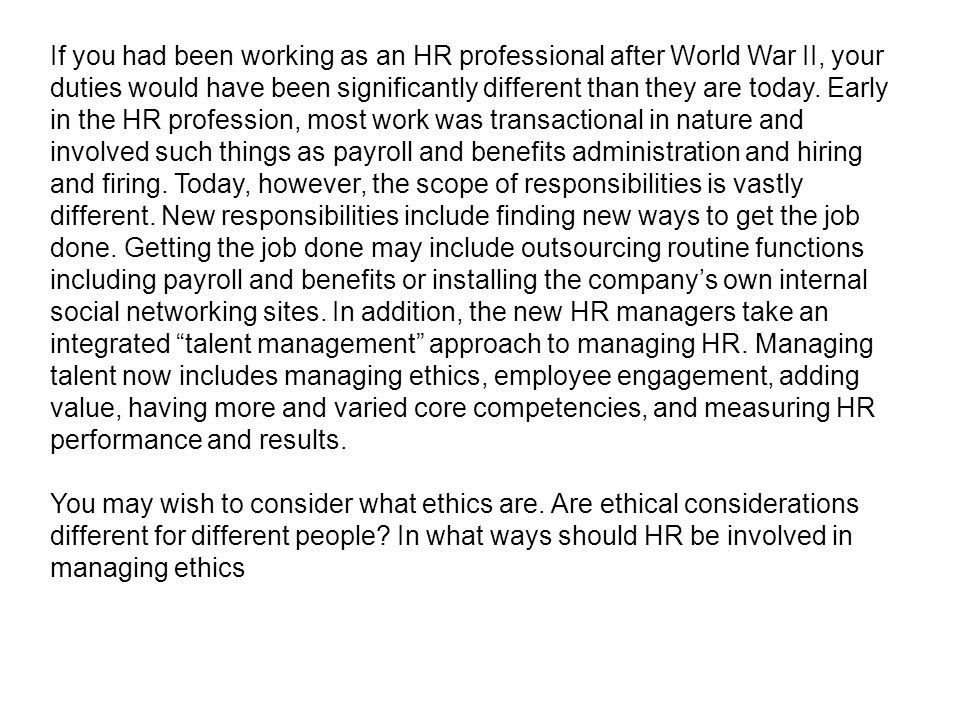 If you had been working as an HR professional after World War II, your duties would have been significantly different than they are today. Early in the HR profession, most work was transactional in nature and involved such things as payroll and benefits administration and hiring and firing. Today, however, the scope of responsibilities is vastly different. New responsibilities include finding new ways to get the job done. Getting the job done may include outsourcing routine functions including payroll and benefits or installing the company's own internal social networking sites. In addition, the new HR managers take an integrated talent management approach to managing HR. Managing talent now includes managing ethics, employee engagement, adding value, having more and varied core competencies, and measuring HR performance and results.