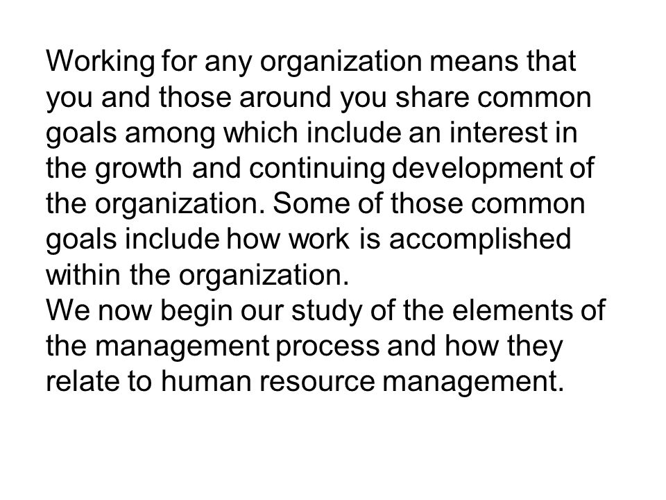 Working for any organization means that you and those around you share common goals among which include an interest in the growth and continuing development of the organization. Some of those common goals include how work is accomplished within the organization.